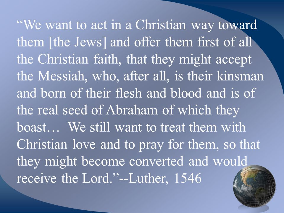 We want to act in a Christian way toward them [the Jews] and offer them first of all the Christian faith, that they might accept the Messiah, who, after all, is their kinsman and born of their flesh and blood and is of the real seed of Abraham of which they boast… We still want to treat them with Christian love and to pray for them, so that they might become converted and would receive the Lord. --Luther, 1546